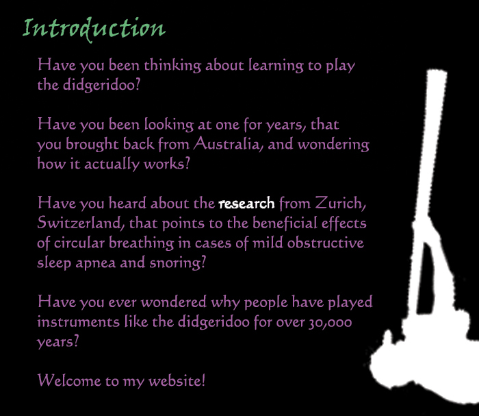 Indroduction: Have you been thinking about learning to play the didgeridoo?  Have you been looking at one for years, that you brought back from Australia, and wondering how it actually works?  Have you heard the 'research' from Zurich, Switzerland, that points to the beneficial effects of circular breathing in cases of mild obstructive sleep apnea and snoring?  Have you ever wondered why people have played instruments like the didgeridoo for over 30,000 years?  Welcome to my website!
