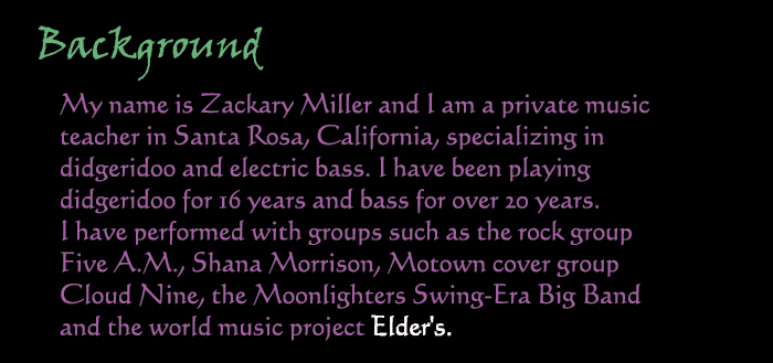 Background:  My name is Zackary Miller and I am a private music teacher in Santa Rosa, California, specializing in didgeridoo and electric bass.  I have been playing didgeridoo for 16 years and bass for over 20 years.  I have performed with groups such as the rock group Five A.M., Shana Morrison, Motown cover group Cloud Nine, the Moonlighters Swing-Era Big Band and the world music project Elder's.