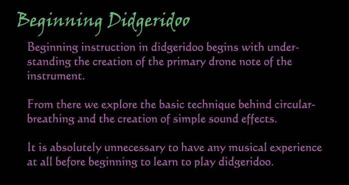 Beginning Didgeridoo:  Beginning instruction in didgeridoo begins with understanding the creation of the primary drone note of the instrument.  From there we explore the basic technique behind circular-breathing and the creation of simple sound effects.  It is absolutely unnecessary to have any musical experience at all before bginning to learn to plary didgeridoo.