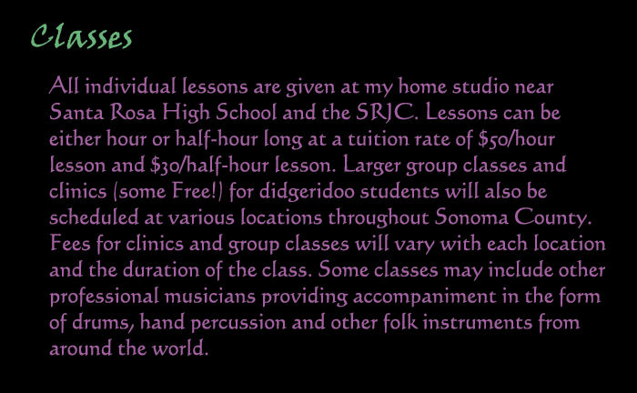 Classes: All individual lessons are given at my home studio near Santa Rosa High School, and the SRJC.  Lessons can be either hour of half-hour long at a tuition rate of $50/hour lesson, and $30 per half hour lesson.  Larger group classes and clinics (some Free!) for didgeridoo students will also be scheduled at various locations throughout Sonoma County.  Fees for clinics and group classes will vary with each location and the duration of the class.  Some classes may include other professional musicians providing accompaniment in the form of drums, hand percussion and other folk instruments from around the world.