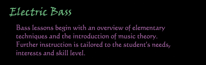 Electric Bass:  Bass lessons begin with an overview of elementary techniques and the intorduction of music theory.  Further instruction is tailored to the student's needs, interests and skill level.